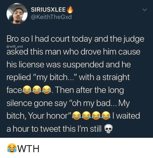 "My Bitch: SIRIUSXLEE  @KeithTheGxd  Bro sol had court today and the judge  @will_ent  asked this man who drove him cause  his license was suspended and he  replied ""my bitch..."" with a straight  face.  slence gone say ""oh my bad... My  bitch, Your honor""an  a hour to tweet this I'm still  Then after the long 😂WTH"