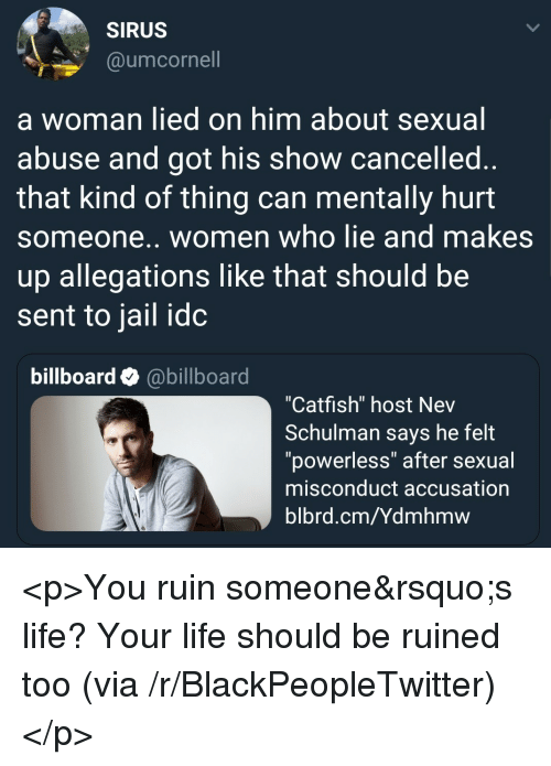 "Billboard, Blackpeopletwitter, and Catfished: SIRUS  @umcornell  a woman lied on him about sexual  abuse and got his show cancelled  that kind of thing can mentally hurt  someone.. women who lie and makes  up allegations like that should be  sent to jail idc  billboard @billboard  ""Catfish"" host Nev  Schulman says he felt  ""powerless"" after sexual  misconduct accusation  blbrd.cm/Ydmhmw <p>You ruin someone's life? Your life should be ruined too (via /r/BlackPeopleTwitter)</p>"