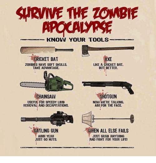 cricket bat: SIRVWE THE ZOMBIE  KNOW YOUR TOOLS  CRICKET BAT  AXE  ZOMBIES HAVE SOFT SKULLS.  LIKE A CRICKET BAT.  TAKE ADVANTAGE.  BUT BETTER.  HOTGUN  CHAINSAW  USEFUL FOR SPEEDY LIMB  NOW WERE TALKING.  AIM FOR THE FACE.  REMOVAL AND DECAPITATIONS.  GATLING GUN  WHEN ALL ELSE FAILS  AHHH YEAH  JUST GRAB ANYTHING  UST GO NUTS.  AND FIGHT FOR YOUR LIFE!