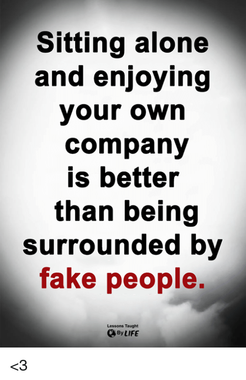 fake people: Sitting alone  and enjoying  your own  company  is better  than being  Surrounded by  fake people,  Lessons Taught  By LIFE <3
