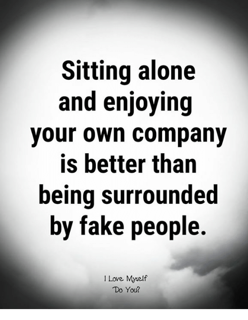 fake people: Sitting alone  and enjoying  your own company  is better than  being surrounded  by fake people  I Love Myself  Do You?