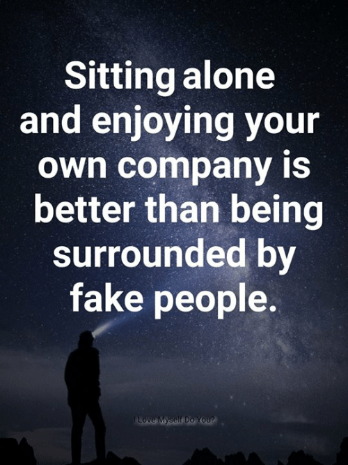 fake people: Sitting alone  and enjoying your  own company iS  better than being  surrounded by  fake people