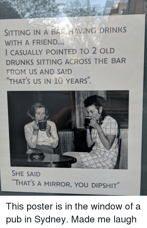 """Mirror, Old, and Sydney: SITTING IN A BAR HAVING DRINKS  WITH A FRIEND....  I CASUALLY POINTED TO 2 OLD  DRUNKS SITTING ACROSS THE BAR  FROM US AND SAID  THAT'S US IN 10 YEARS"""".  SHE SAID  """"THAT'S A MIRROR, YOU DIPSHIT"""" This poster is in the window of a pub in Sydney. Made me laugh"""