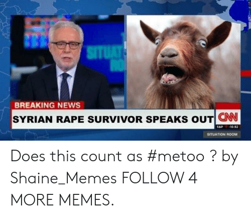 Syrian: SITUAT  BREAKING NEWS  SYRIAN RAPE SURVIVOR SPEAKS OUT CN  -10.92  SAP  SITUATION ROOM Does this count as #metoo ? by Shaine_Memes FOLLOW 4 MORE MEMES.