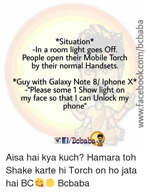 "Galaxy Note: *Situation*  -In a room light goes Off.  People open their Mobile Torch  by their normal Handsets.  *Guy with Galaxy Note 8/ Iphone X* o  ""Please some 1 Show light on  my face so that I can Unlock my  phone  /Boba Aisa hai kya kuch? Hamara toh Shake karte hi Torch on ho jata hai BC😋✊ Bcbaba"