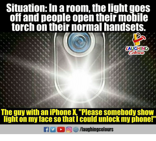 "Mobil: Situation: In a room, the light goes  off and people open their mobil  torch on their normal handsets.  LAUGHING  The guy with an iPhone X.""Please somebody show  light on my face so thatI could unlock my phone!""  fy/laughingcolours"