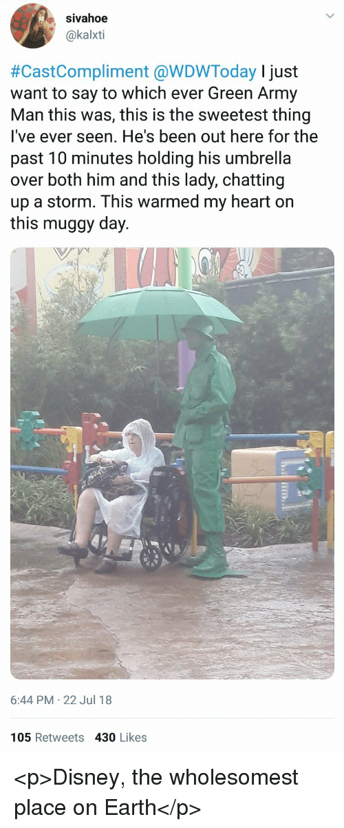 Disney, Army, and Earth: sivahoe  @kalxti  #CastCompliment @WDWToday I just  want to say to which ever Green Army  Man this was, this is the sweetest thing  lI've ever seen. He's been out here for the  past 10 minutes holding his umbrella  over both him and this lady, chatting  up a storm. This warmed my heart on  this muggy day.  6:44 PM 22 Jul 18  105 Retweets 430 Likes <p>Disney, the wholesomest place on Earth</p>