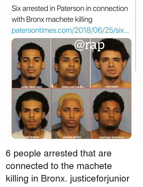 Memes, Connected, and 🤖: Six arrested in Paterson in connection  with Bronx machete killing  patersontimes.com/2018/06/25/six..  ap  DANEL FERNANDEZ  JONIKI MARTINEZ  JOSE MUNIZ  OSE TAVEREZ  MANUEL RIVERA  SANTIAGO RODRIGUEZ 6 people arrested that are connected to the machete killing in Bronx. justiceforjunior
