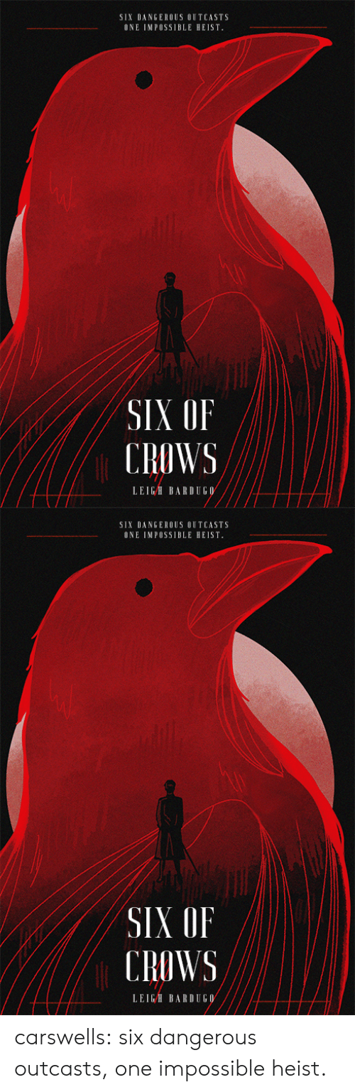 Leigh: SIX DANGEROUS OUTCASTS  ONE IMPOSS1BLE HEIST  SIX OF  CROWS  LEIGH BARDUGO   SIX DANGEROUS OUTCASTS  ONE IMPOSS1BLE HEIST  SIX OF  CROWS  LEIGH BARDUGO carswells:  six dangerous outcasts, one impossible heist.