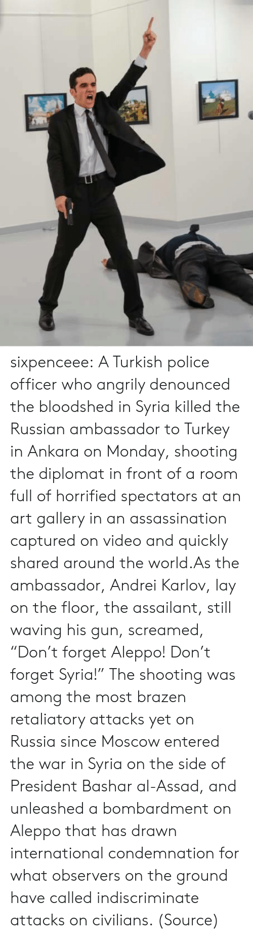 "Civilians: sixpenceee:  A Turkish police officer who angrily denounced the bloodshed in Syria killed the Russian ambassador to Turkey in Ankara on Monday, shooting the diplomat in front of a room full of horrified spectators at an art gallery in an assassination captured on video and quickly shared around the world.As the ambassador, Andrei Karlov, lay on the floor, the assailant, still waving his gun, screamed, ""Don't forget Aleppo! Don't forget Syria!"" The shooting was among the most brazen retaliatory attacks yet on Russia since Moscow entered the war in Syria on the side of President Bashar al-Assad, and unleashed a bombardment on Aleppo that has drawn international condemnation for what observers on the ground have called indiscriminate attacks on civilians. (Source)"