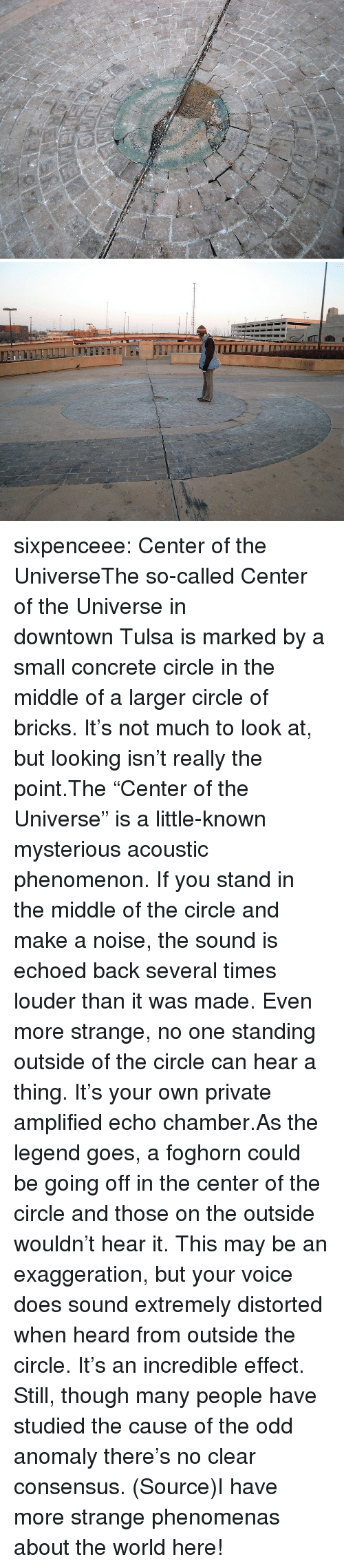 """distorted: sixpenceee:  Center of the UniverseThe so-called Center of the Universe in downtownTulsais marked by a small concrete circle in the middle of a larger circle of bricks. It's not much to look at, but looking isn't really the point.The """"Center of the Universe"""" is a little-known mysterious acoustic phenomenon. If you stand in the middle of the circle and make a noise, the sound is echoed back several times louder than it was made. Even more strange, no one standing outside of the circle can hear a thing. It's your own private amplified echo chamber.As the legend goes, a foghorn could be going off in the center of the circle and those on the outside wouldn't hear it. This may be an exaggeration, but your voice does sound extremely distorted when heard from outside the circle. It's an incredible effect. Still, though many people have studied the cause of the odd anomaly there's no clear consensus. (Source)I have more strange phenomenas about the world here!"""