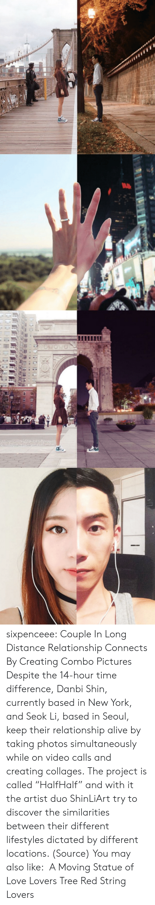 "Distance Relationship: sixpenceee:  Couple In Long Distance Relationship Connects By Creating Combo Pictures Despite the 14-hour time difference, Danbi Shin, currently based in New York, and Seok Li, based in Seoul, keep their relationship alive by taking photos simultaneously while on video calls and creating collages. The project is called ""HalfHalf"" and with it the artist duo ShinLiArt try to discover the similarities between their different lifestyles dictated by different locations. (Source) You may also like:  A Moving Statue of Love Lovers Tree Red String Lovers"