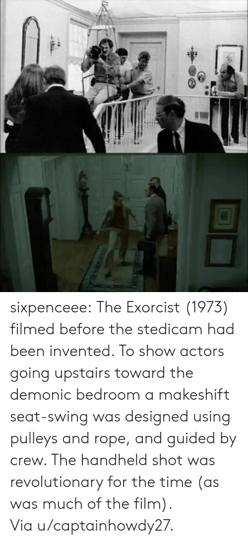 exorcist: sixpenceee:  The Exorcist (1973) filmed before the stedicam had been invented. To show actors going upstairs toward the demonic bedroom a makeshift seat-swing was designed using pulleys and rope, and guided by crew. The handheld shot was revolutionary for the time (as was much of the film). Viau/captainhowdy27.