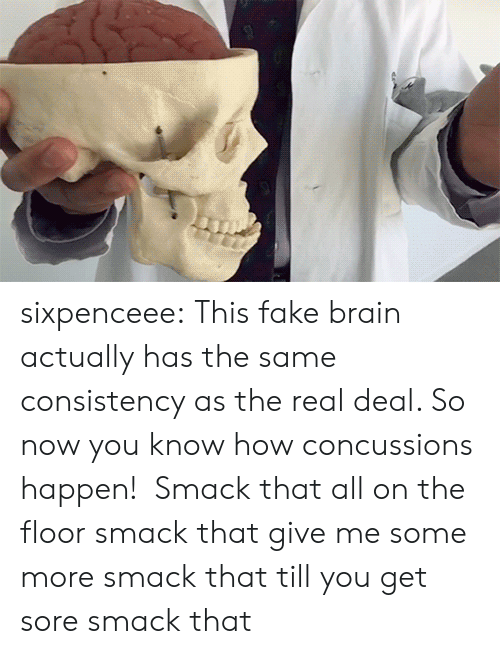 Consistency: sixpenceee:  This fake brain actually has the same consistency as the real deal. So now you know how concussions happen!  Smack that all on the floor smack that give me some more smack that till you get sore smack that