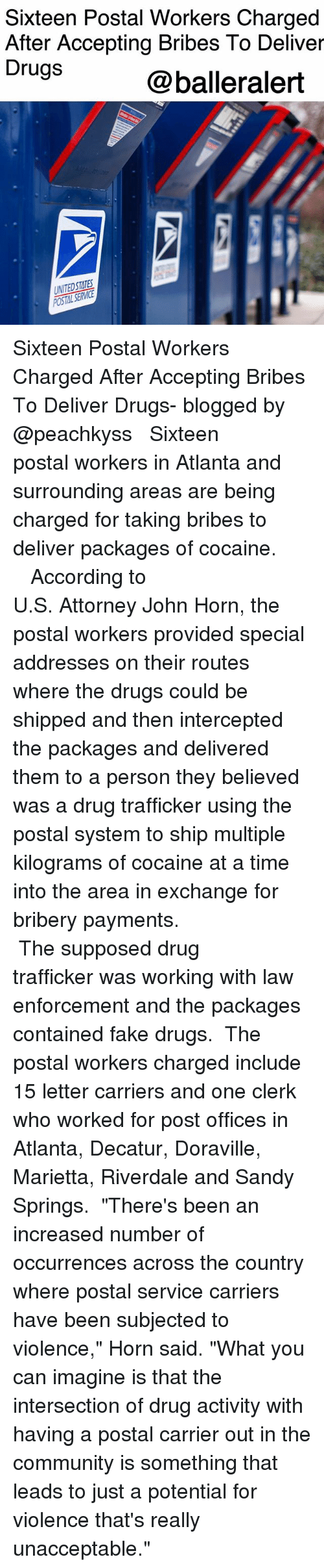"personable: Sixteen Postal Workers Charged  After Accepting Bribes To Deliver  Drugs  @balleralert  UNITEDSTATES Sixteen Postal Workers Charged After Accepting Bribes To Deliver Drugs- blogged by @peachkyss ⠀⠀⠀⠀⠀⠀⠀ ⠀⠀⠀⠀⠀⠀⠀ Sixteen postal workers in Atlanta and surrounding areas are being charged for taking bribes to deliver packages of cocaine. ⠀⠀⠀⠀⠀⠀⠀ ⠀⠀⠀⠀⠀⠀⠀ ⠀⠀⠀⠀⠀⠀⠀ According to U.S. Attorney John Horn, the postal workers provided special addresses on their routes where the drugs could be shipped and then intercepted the packages and delivered them to a person they believed was a drug trafficker using the postal system to ship multiple kilograms of cocaine at a time into the area in exchange for bribery payments. ⠀⠀⠀⠀⠀⠀⠀ ⠀⠀⠀⠀⠀⠀⠀ ⠀⠀⠀⠀⠀⠀⠀ The supposed drug trafficker was working with law enforcement and the packages contained fake drugs. ⠀⠀⠀⠀⠀⠀⠀ The postal workers charged include 15 letter carriers and one clerk who worked for post offices in Atlanta, Decatur, Doraville, Marietta, Riverdale and Sandy Springs. ⠀⠀⠀⠀⠀⠀⠀ ""There's been an increased number of occurrences across the country where postal service carriers have been subjected to violence,"" Horn said. ""What you can imagine is that the intersection of drug activity with having a postal carrier out in the community is something that leads to just a potential for violence that's really unacceptable."""