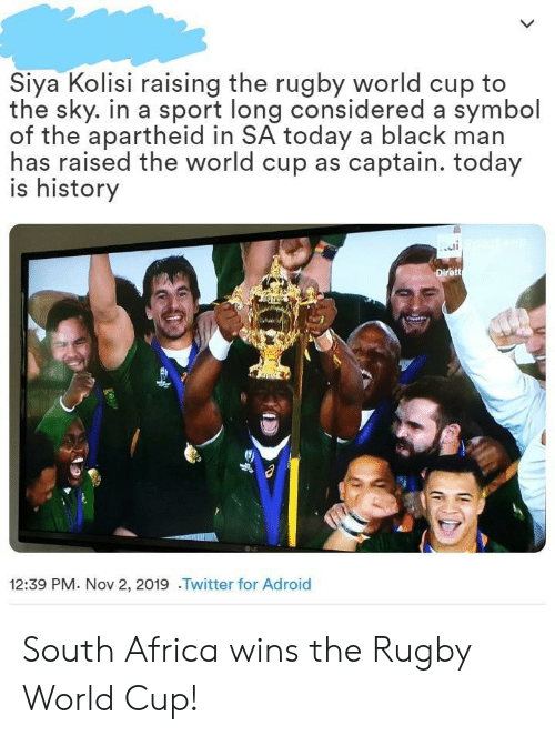 Raised: Siya Kolisi raising the rugby world cup to  the sky. in a sport long considered a symbol  of the apartheid in SA today a black man  has raised the world cup as captain. today  is history  Dirett  12:39 PM. Nov 2, 2019 .Twitter for Adroid South Africa wins the Rugby World Cup!