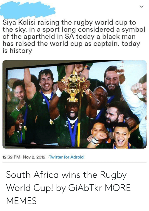 Raised: Siya Kolisi raising the rugby world cup to  the sky. in a sport long considered a symbol  of the apartheid in SA today a black man  has raised the world cup as captain. today  is history  Dirett  12:39 PM. Nov 2, 2019 .Twitter for Adroid South Africa wins the Rugby World Cup! by GiAbTkr MORE MEMES