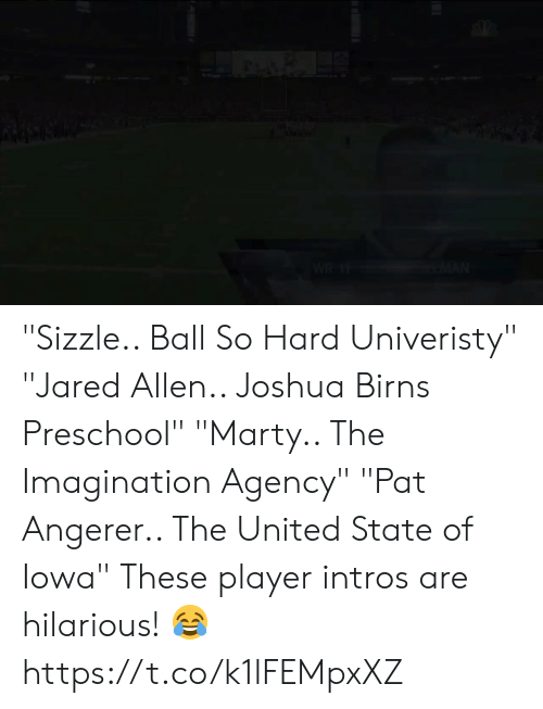 "Football, Nfl, and Sports: ""Sizzle.. Ball So Hard Univeristy""  ""Jared Allen.. Joshua Birns Preschool""  ""Marty.. The Imagination Agency"" ""Pat Angerer.. The United State of Iowa""  These player intros are hilarious! 😂 https://t.co/k1lFEMpxXZ"