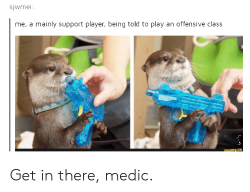 Medications: sjwmei  me, a mainly support player, being told to play an offensive class Get in there, medic.