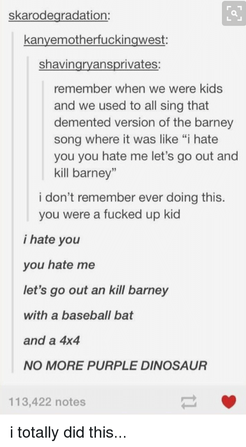 """Dementic: skarodegradation:  kanvemotherfuckingwest  shavin  ansprivates  remember when we were kids  and we used to all sing that  demented version of the barney  song where it was like """"i hate  you you hate me let's go out and  kill barney""""  i don't remember ever doing this.  you were a fucked up kid  i hate you  you hate me  let's go out an kill barney  with a baseball bat  and a 4x4  NO MORE PURPLE DINOSAUR  113,422 notes i totally did this..."""