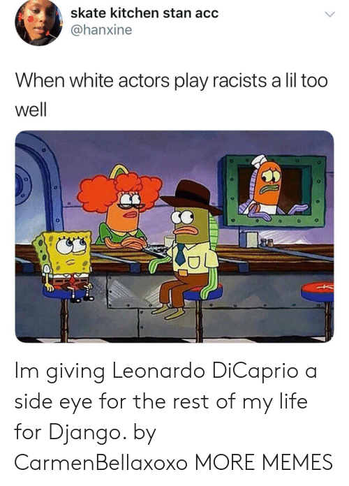 Dank, Django, and Leonardo DiCaprio: skate kitchen stan acc  @@hanxine  When white actors play racists a lil too  well Im giving Leonardo DiCaprio a side eye for the rest of my life for Django. by CarmenBellaxoxo MORE MEMES