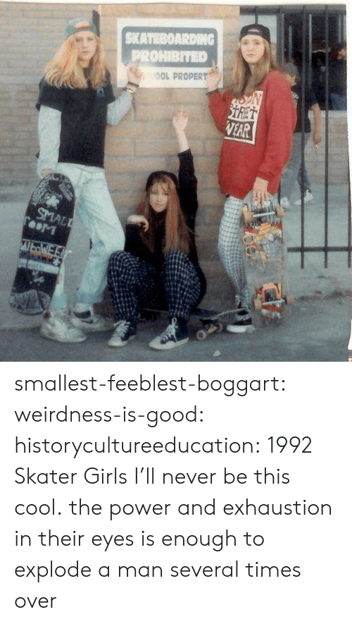 the power: SKATEBOARDING  PROHIBITED  OOL PROPERT  STRET  VEAR  SMALL  TooM  WbWE smallest-feeblest-boggart: weirdness-is-good:  historycultureeducation: 1992 Skater Girls  I'll never be this cool.   the power and exhaustion in their eyes is enough to explode a man several times over
