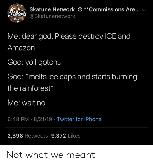 Amazon, God, and Iphone: Skatune Network *  *Commissions Are...  SKATUNE  METORK@Skatunenetwork  Me: dear god. Please destroy ICE and  Amazon  God: yo I gotchu  God: *melts ice caps and starts burning  the rainforest*  Me: wait no  6:48 PM 8/21/19 Twitter for iPhone  2,398 Retweets 9,372 Likes Not what we meant