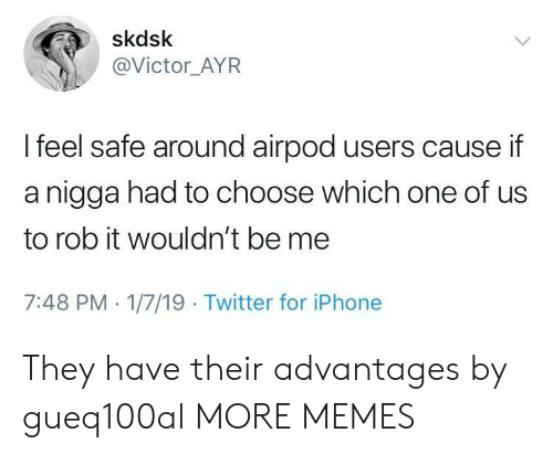 Dank, Iphone, and Memes: skdsk  @Victor_AYR  l feel safe around airpod users cause if  a nigga had to choose which one of us  to rob it wouldn't be me  7:48 PM 1/7/19 Twitter for iPhone They have their advantages by gueq100al MORE MEMES