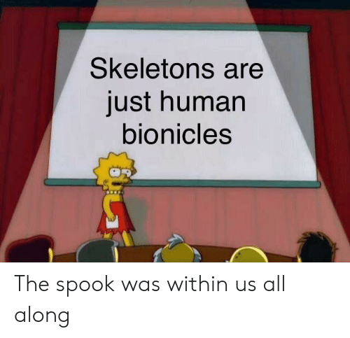 Human, All, and Bionicles: Skeletons are  just human  bionicles The spook was within us all along