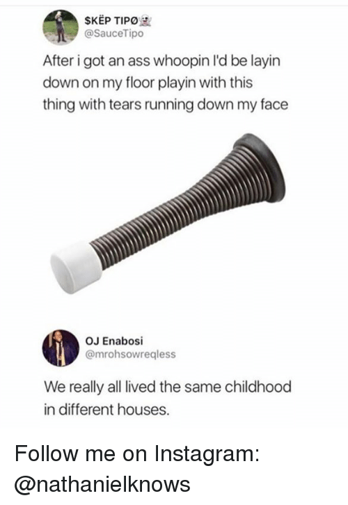 Ass, Instagram, and Memes: SKEP TIPO  @SauceTipo  After i got an ass whoopin I'd be layin  down on my floor playin with this  thing with tears running down my face  OJ Enabosi  @mrohsowregless  We really all lived the same childhood  in different houses. Follow me on Instagram: @nathanielknows