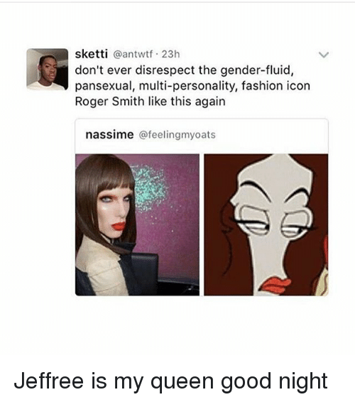 roger smith: sketti  a antwtf 23h  don't ever disrespect the gender-fluid  pansexual, multi-personality, fashion icon  Roger Smith like this again  nassime afeelingmyoats Jeffree is my queen good night