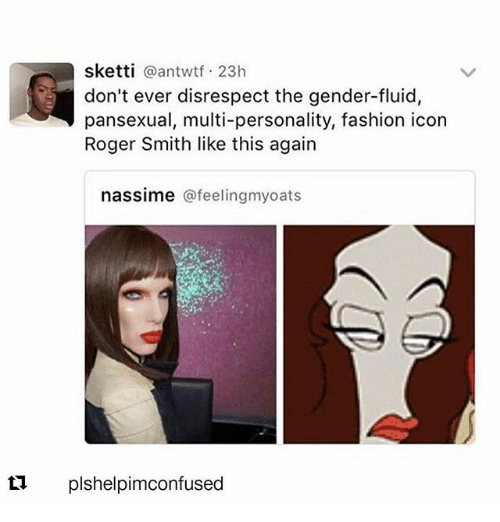 roger smith: sketti  a antwtf 23h  don't ever disrespect the gender-fluid,  pansexual, multi-personality, fashion icon  Roger Smith like this again  nassime afeelingmyoats  ti plshelpimconfused