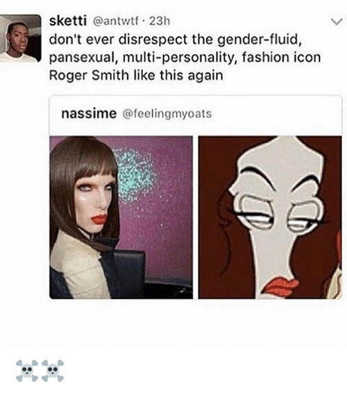 roger smith: sketti @antwtf 23h  don't ever disrespect the gender-fluid,  pansexual, multi-personality, fashion icon  Roger Smith like this again  nassime @feelingmyoats ☠️☠️