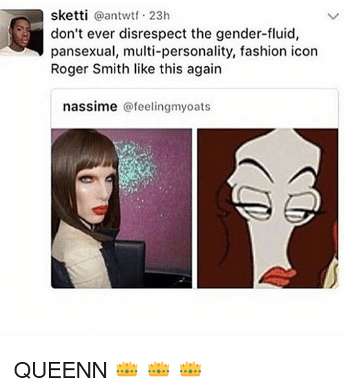 Fashion, Memes, and Roger: sketti @antwtf 23h  don't ever disrespect the gender-fluid,  pansexual, multi-personality, fashion icon  Roger Smith like this again  nassime @feelingmyoats QUEENN 👑 👑 👑