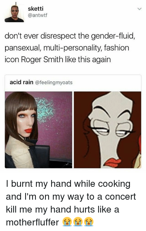roger smith: sketti  @antwtf  don't ever disrespect the gender-fluid,  pansexual, multi-personality, fashion  icon Roger Smith like this again  acid rain  afeelingmyoats I burnt my hand while cooking and I'm on my way to a concert kill me my hand hurts like a motherfluffer 😭😭😭