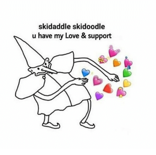 Love Support: skidaddle skidoodle  u have my Love & support