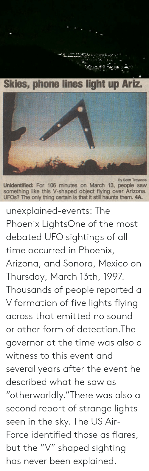 "the event: Skies, phone lines light up Ariz.  By Scott Troyanos  Unidentified: For 106 minutes on March 13, people saw  something like this V-shaped object flying over Arizona.  UFOS? The only thing certain is that it still haunts them. 4A. unexplained-events:  The Phoenix LightsOne of the most debated UFO sightings of all time occurred in Phoenix, Arizona, and Sonora, Mexico on Thursday, March 13th, 1997. Thousands of people reported a V formation of five lights flying across that emitted no sound or other form of detection.The governor at the time was also a witness to this event and several years after the event he described what he saw as   ""otherworldly.""There was also a second report of strange lights seen in the sky. The US Air-Force identified those as flares, but the ""V"" shaped sighting has never been explained."