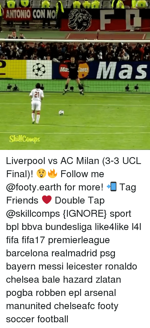bpl: SkillCowups  lMaN.  Mas Liverpool vs AC Milan (3-3 UCL Final)! 😲🔥 Follow me @footy.earth for more! 📲 Tag Friends ❤️ Double Tap @skillcomps {IGNORE} sport bpl bbva bundesliga like4like l4l fifa fifa17 premierleague barcelona realmadrid psg bayern messi leicester ronaldo chelsea bale hazard zlatan pogba robben epl arsenal manunited chelseafc footy soccer football