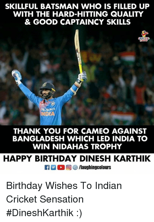 bangladesh: SKILLFUL BATSMAN WHO IS FILLED UP  WITH THE HARD-HITTING QUALITY  & GOOD CAPTAINCY SKILLS  NDL  THANK YOU FOR CAMEO AGAINST  BANGLADESH WHICH LED INDIA TO  WIN NIDAHAS TROPHY  HAPPY BIRTHDAY DINESH KARTHIK Birthday Wishes To  Indian Cricket Sensation  #DineshKarthik :)