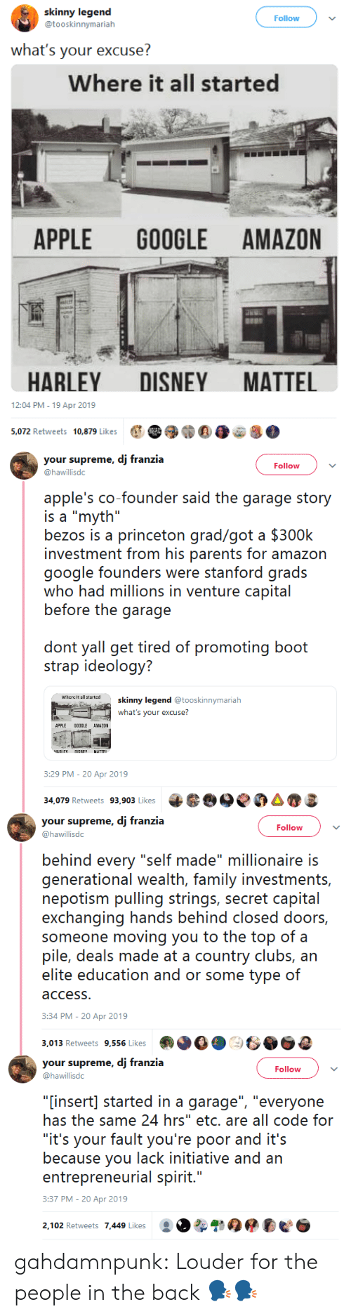 """deals: skinny legend  @tooskinnymarialh  Follow  what's your excuse?  Where it all started  APPLE GOOGLE AMAZON  HARLEY DISNEY MATTEL  12:04 PM-19 Apr 2019  e 39)""""E0e8.  5,072 Retweets  10,879 Likes   your supreme, dj franzia  @hawillisdc  Follow  apple's co-founder said the garage story  is a """"myth""""  bezos is a princeton grad/got a $300k  investment from his parents for amazon  google founders wre staniord grads  who had millions in venture capital  before the garage  don yal gei üred of promoting booi  strap ideology?  where it all tartedskinny legend@  ooskinnymariah  what's your excuse?  APPLE GOOGLE AWAZOM  :29 PM-20 Apr 2019  34,079 Retweets 93,903 Likes 6e0AS   your supreme, dj franzia  @hawillisdc  Follow  behind every """"self made"""" millionaire is  generational wealith, farmily ivestrnnis,  nepotism pulling strings, secret capital  exchanging hands behind closed doors,  someone moving you to the top of a  pile, deals made at a country clubs, arn  access  3:34 PM-20 Apr 2019  3,013 Retweets 9,556 Likes   your supreme, dj franzia  @hawillisdc  Follow  """"[insert] started in a garage"""", """"everyone  has the same 24 hrs"""" etc. are all code for  """"it's your fault you're poor and it's  because you lack initiative and an  entreprenerial spirit...  3:37 PM-20 Apr 2019  2,102 Retweets 7,449 Likes gahdamnpunk:  Louder for the people in the back 🗣🗣"""