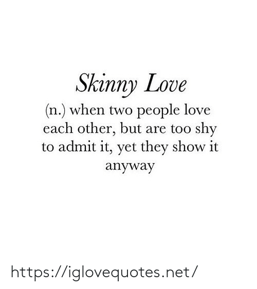 love each other: Skinny Love  (n.) when two people love  each other, but are too shy  to admit it, yet they show it  anyway https://iglovequotes.net/