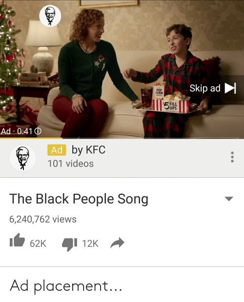 The Black People: Skip ad  POP  CORN  NUGGETS  $5 UPS  FILL  Ad 0:41  Ad by KFC  101 videos  The Black People Song  6,240,762 views  62K 12K Ad placement...