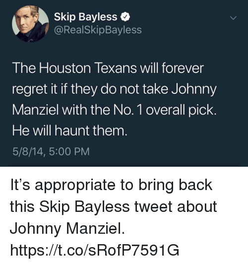 Johnny Manziel, Memes, and Regret: Skip Bayless  @RealSkipBayless  The Houston Texans will forever  regret it if they do not take Johnny  Manziel with the No. 1 overall pick  He will haunt them  5/8/14, 5:00 PM It's appropriate to bring back this Skip Bayless tweet about Johnny Manziel. https://t.co/sRofP7591G