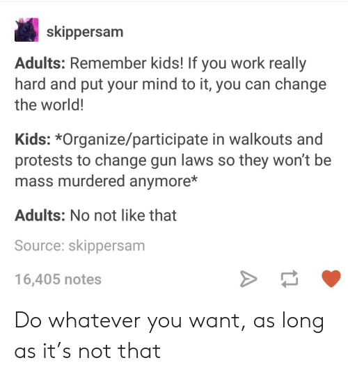 Work, Kids, and World: skippersam  Adults: Remember kids! If you work really  hard and put your mind to it, you can change  the world!  Kids: *Organize/participate in walkouts and  protests to change gun laws so they won't be  mass murdered anymore*  Adults: No not like that  Source: skippersam  16,405 notes Do whatever you want, as long as it's not that