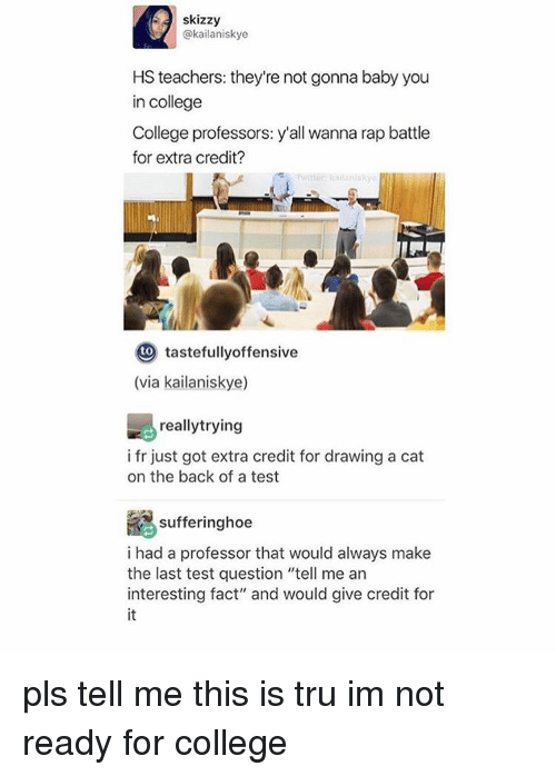 """tastefully offensive: skizzy  @kailaniskye  HS teachers: they're not gonna baby you  in college  College professors: y'all wanna rap battle  for extra credit?  to  tastefully offensive  (via kailaniskye)  reallytrying  i fr just got extra credit for drawing a cat  on the back of a test  Re sufferinghoe  i had a professor that would always make  the last test question """"tell me an  interesting fact"""" and would give credit for pls tell me this is tru im not ready for college"""