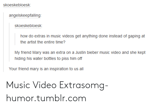 Him Off: skoeskebloesk:  angelskeepfalling:  skoeskebloesk:  how do extras in music videos get anything done instead of gaping at  the artist the entire time?  My friend Mary was an extra on a Justin bieber music video and she kept  hiding his water bottles to piss him off  Your friend mary is an inspiration to us all Music Video Extrasomg-humor.tumblr.com