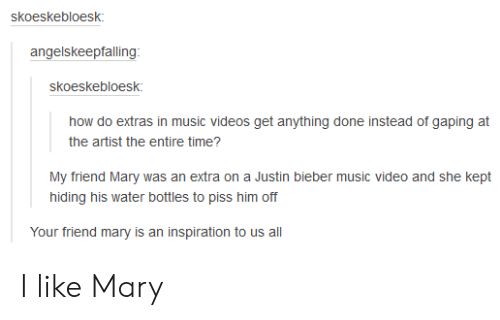Justin Bieber, Music, and Videos: skoeskebloesk:  angelskeepfalling  skoeskebloesk:  how do extras in music videos get anything done instead of gaping at  the artist the entire time?  My friend Mary was an extra on a Justin bieber music video and she kept  hiding his water bottles to piss him off  Your friend mary is an inspiration to us all I like Mary