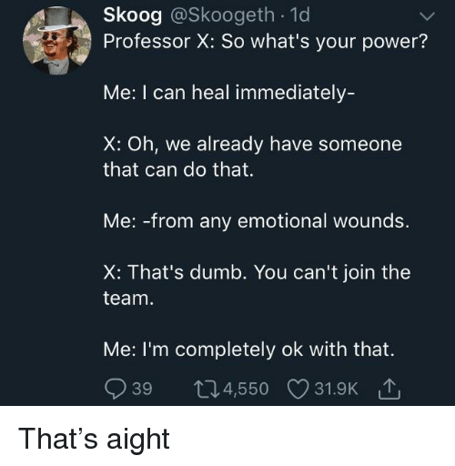 Thats Dumb: Skoog @Skoogeth . 1d  Professor X: So what's your power?  Me: I can heal immediately-  X: Oh, we already have someone  that can do that.  Me: -from any emotional wounds.  X: That's dumb. You can't join the  team  Me: I'm completely ok with that.  939 t04,550 31.9K That's aight