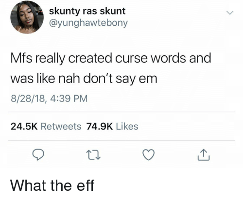 Skunt: skunty ras skunt  @yunghawtebony  Mfs really created curse words and  was like nah don't say em  8/28/18, 4:39 PM  24.5K Retweets 74.9K Likes What the eff