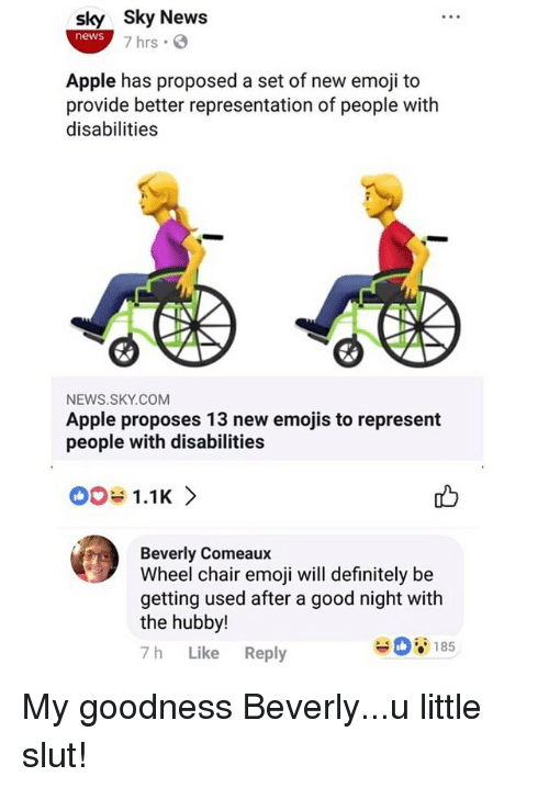 hubby: sky Sky News  news  7 hrs .  Apple has proposed a set of new emoji to  provide better representation of people with  disabilities  NEWS.SKY.COM  Apple proposes 13 new emojis to represent  people with disabilities  001.1K >  Beverly Comeaux  Wheel chair emoji will definitely be  getting used after a good night with  the hubby!  7h Like Reply  185 My goodness Beverly...u little slut!